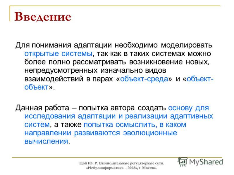 Цой Ю. Р. Вычислительные регуляторные сети. «Нейроинформатика – 2008», г. Москва. Введение Для понимания адаптации необходимо моделировать открытые системы, так как в таких системах можно более полно рассматривать возникновение новых, непредусмотренн