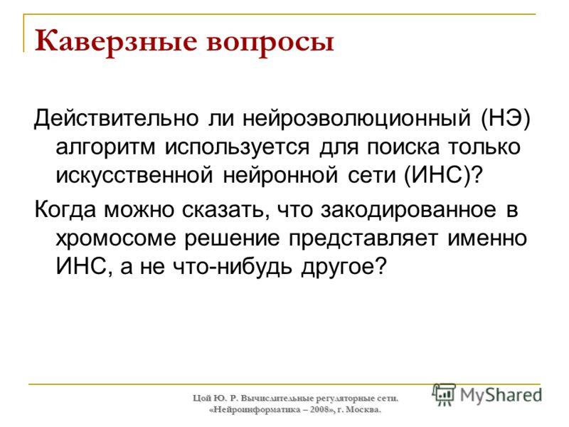 Цой Ю. Р. Вычислительные регуляторные сети. «Нейроинформатика – 2008», г. Москва. Каверзные вопросы Действительно ли нейроэволюционный (НЭ) алгоритм используется для поиска только искусственной нейронной сети (ИНС)? Когда можно сказать, что закодиров