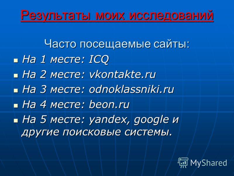 Результаты моих исследований Часто посещаемые сайты: На 1 месте: ICQ На 1 месте: ICQ На 2 месте: vkontakte.ru На 2 месте: vkontakte.ru На 3 месте: odnoklassniki.ru На 3 месте: odnoklassniki.ru На 4 месте: beon.ru На 4 месте: beon.ru На 5 месте: yande