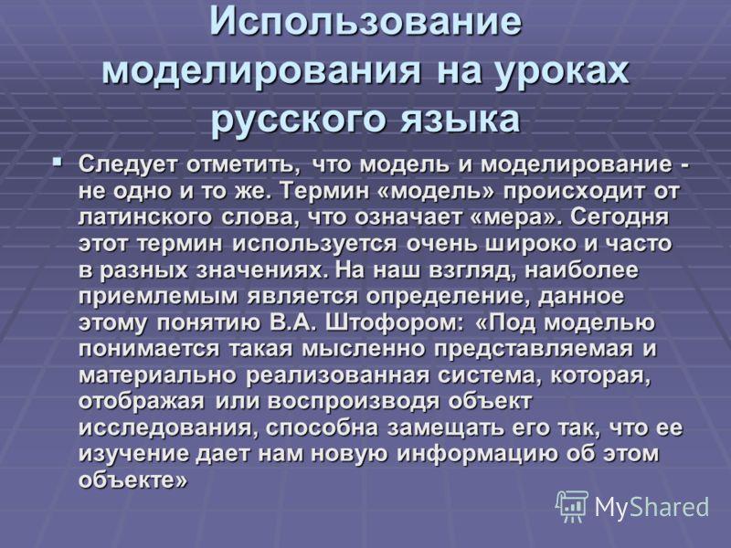 Использование моделирования на уроках русского языка Следует отметить, что модель и моделирование - не одно и то же. Термин «модель» происходит от латинского слова, что означает «мера». Сегодня этот термин используется очень широко и часто в разных з