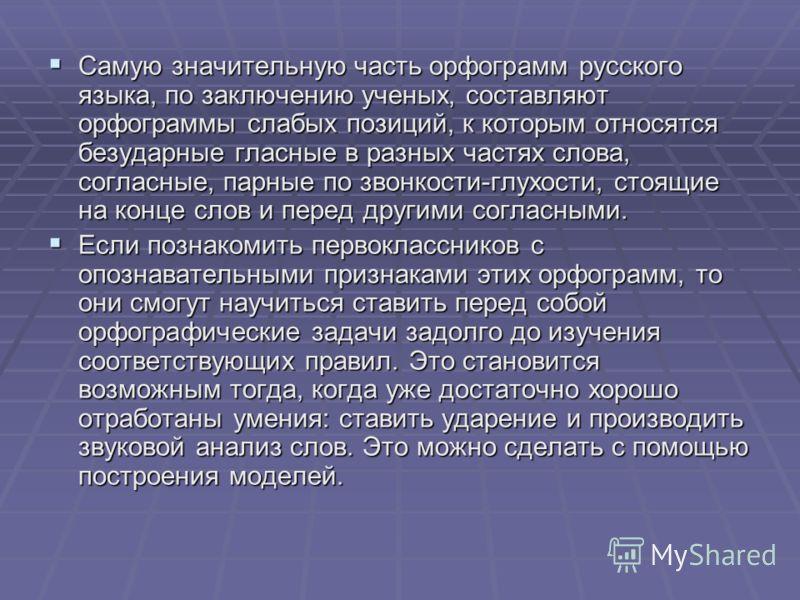 Самую значительную часть орфограмм русского языка, по заключению ученых, составляют орфограммы слабых позиций, к которым относятся безударные гласные в разных частях слова, согласные, парные по звонкости-глухости, стоящие на конце слов и перед другим