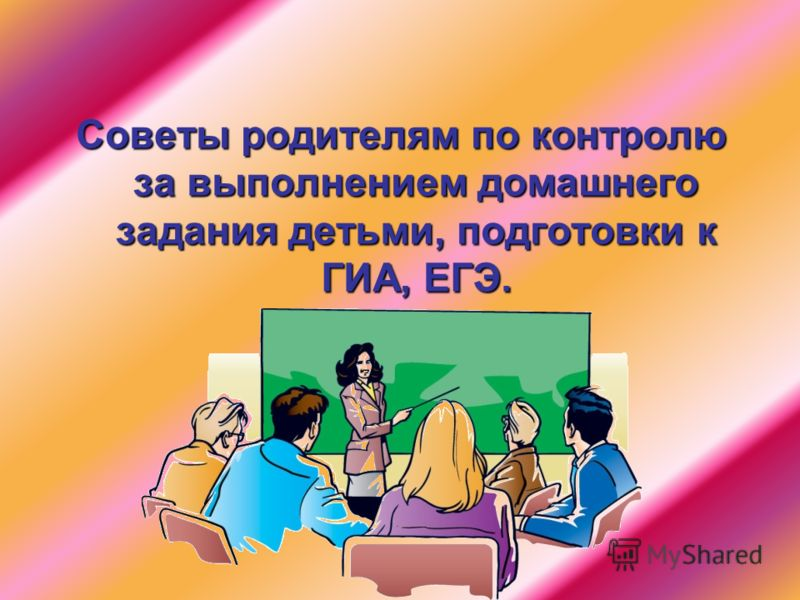 Советы родителям по контролю за выполнением домашнего задания детьми, подготовки к ГИА, ЕГЭ. 