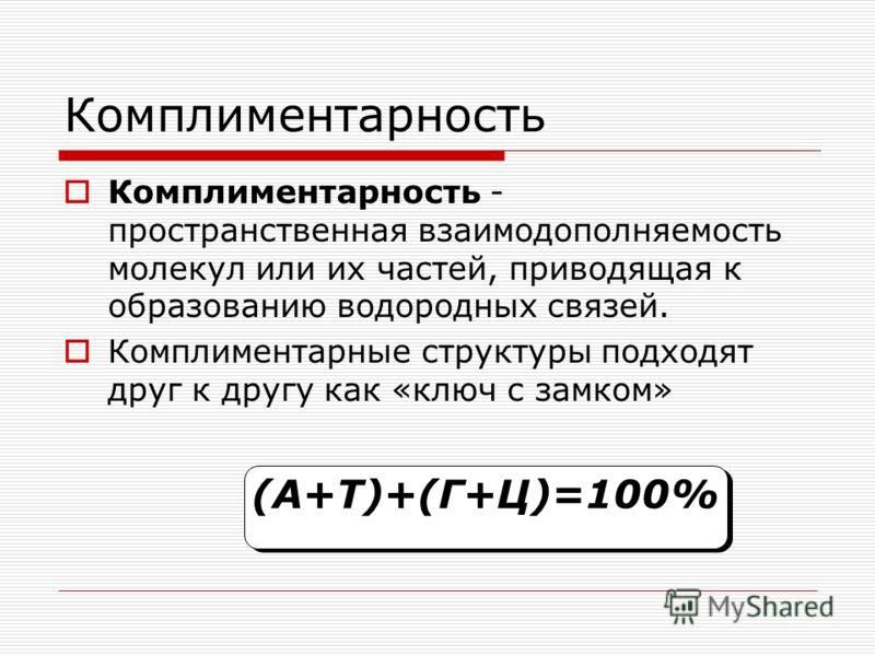 Комплиментарность Комплиментарность - пространственная взаимодополняемость молекул или их частей, приводящая к образованию водородных связей. Комплиментарные структуры подходят друг к другу как «ключ с замком» (А+Т)+(Г+Ц)=100% (А+Т)+(Г+Ц)=100%