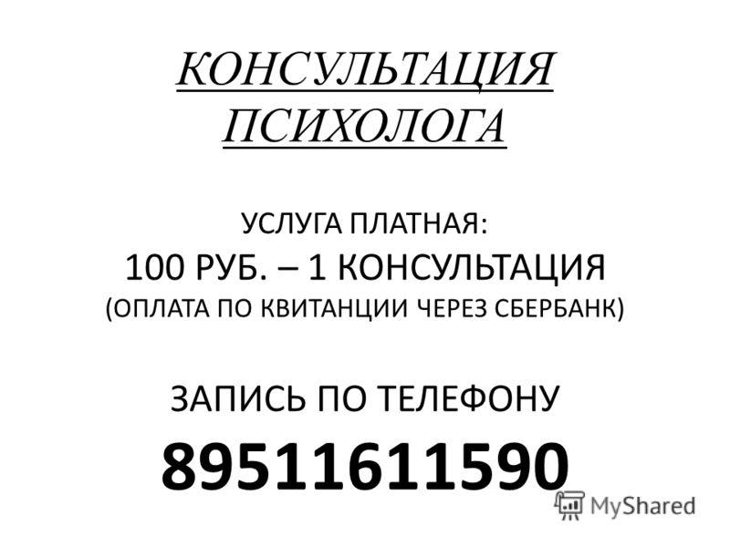 КОНСУЛЬТАЦИЯ ПСИХОЛОГА УСЛУГА ПЛАТНАЯ: 100 РУБ. – 1 КОНСУЛЬТАЦИЯ (ОПЛАТА ПО КВИТАНЦИИ ЧЕРЕЗ СБЕРБАНК) ЗАПИСЬ ПО ТЕЛЕФОНУ 89511611590