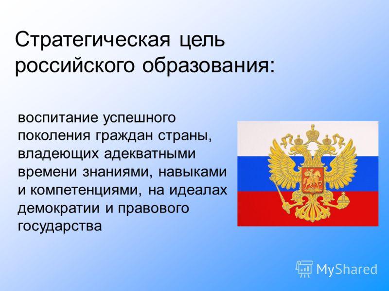 воспитание успешного поколения граждан страны, владеющих адекватными времени знаниями, навыками и компетенциями, на идеалах демократии и правового государства Стратегическая цель российского образования: