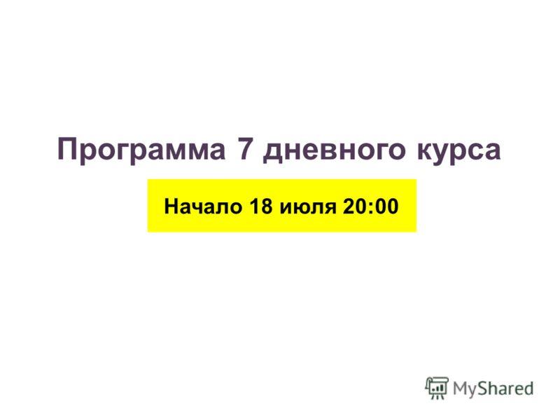 Программа 7 дневного курса Начало 18 июля 20:00