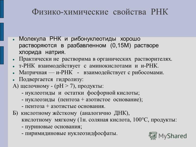 Физико-химические свойства РНК Молекула РНК и рибонуклеотиды хорошо растворяются в разбавленном (0,15М) растворе хлорида натрия. Практически не растворима в органических растворителях. т-РНК взаимодействует с аминокислотами и и-РНК. Матричная и-РНК -