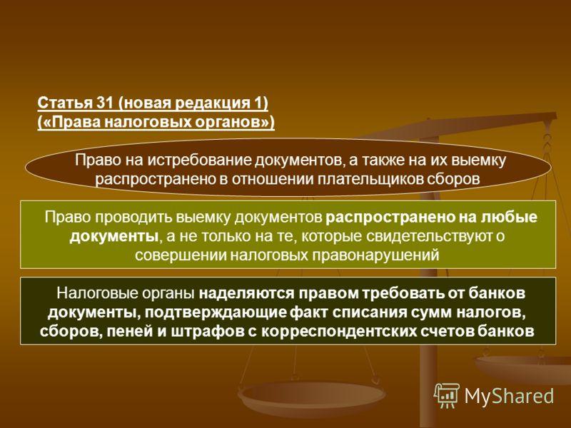 Статья 31 (новая редакция 1) («Права налоговых органов») Право на истребование документов, а также на их выемку распространено в отношении плательщиков сборов Право проводить выемку документов распространено на любые документы, а не только на те, кот