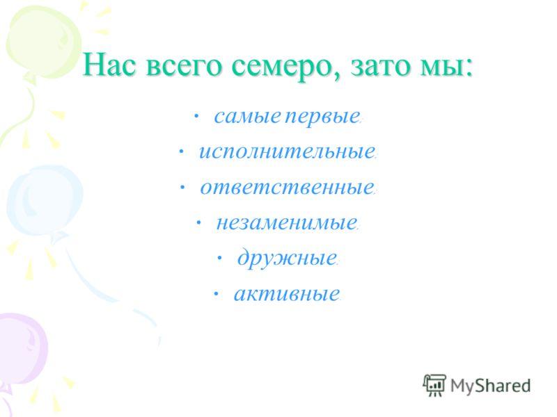 Нас всего семеро, зато мы : самые первые ; исполнительные ; ответственные ; незаменимые ; дружные ; активные.