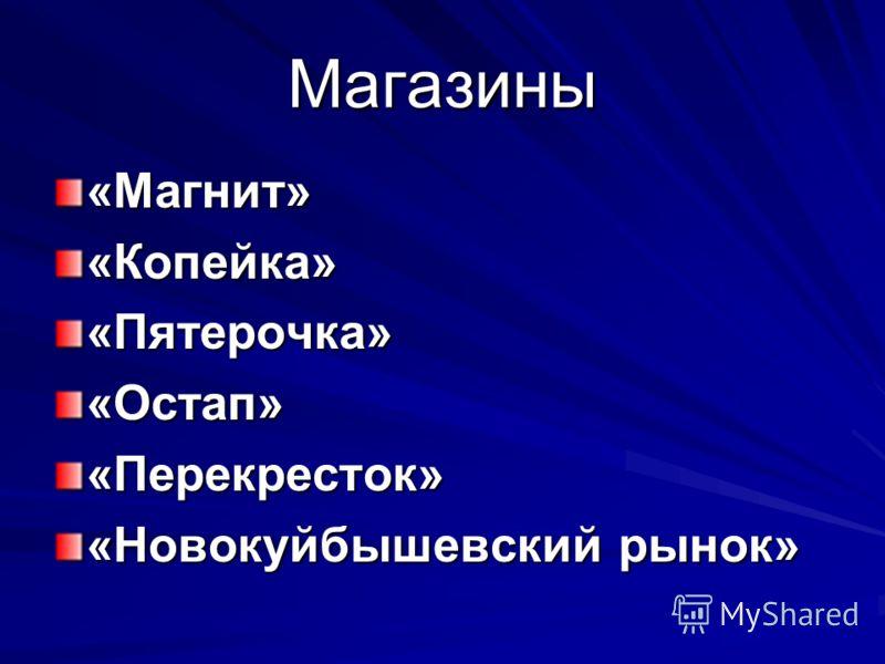 Магазины «Магнит»«Копейка»«Пятерочка»«Остап»«Перекресток» «Новокуйбышевский рынок»