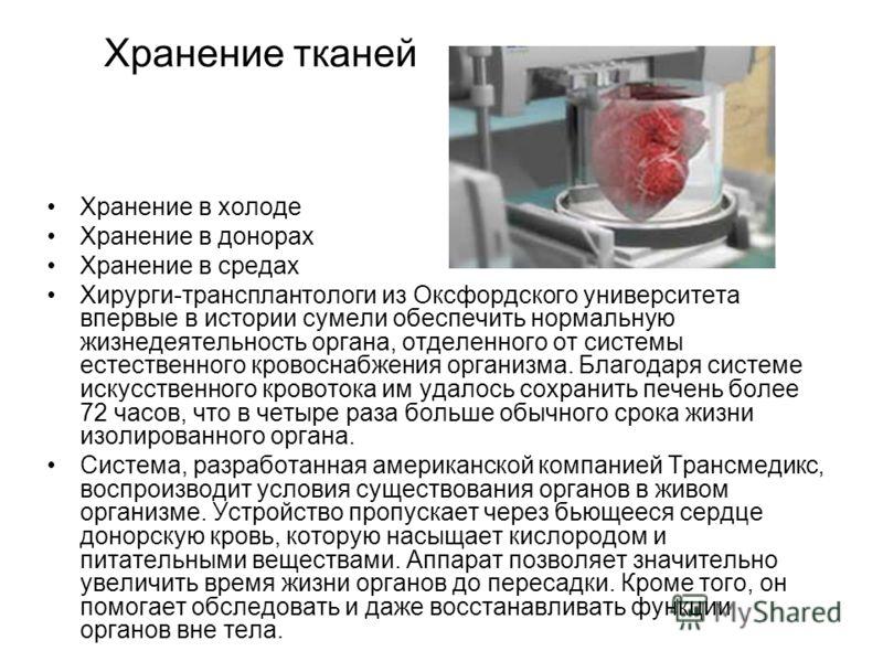 Хранение тканей Хранение в холоде Хранение в донорах Хранение в средах Хирурги-трансплантологи из Оксфордского университета впервые в истории сумели обеспечить нормальную жизнедеятельность органа, отделенного от системы естественного кровоснабжения о