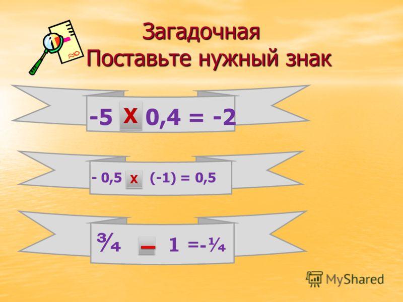 Загадочная Поставьте нужный знак -5 ? 0,4 = -2 Х Х - 0,5 ? (-1) = 0,5 Х Х ¾ ? 1 =-¼