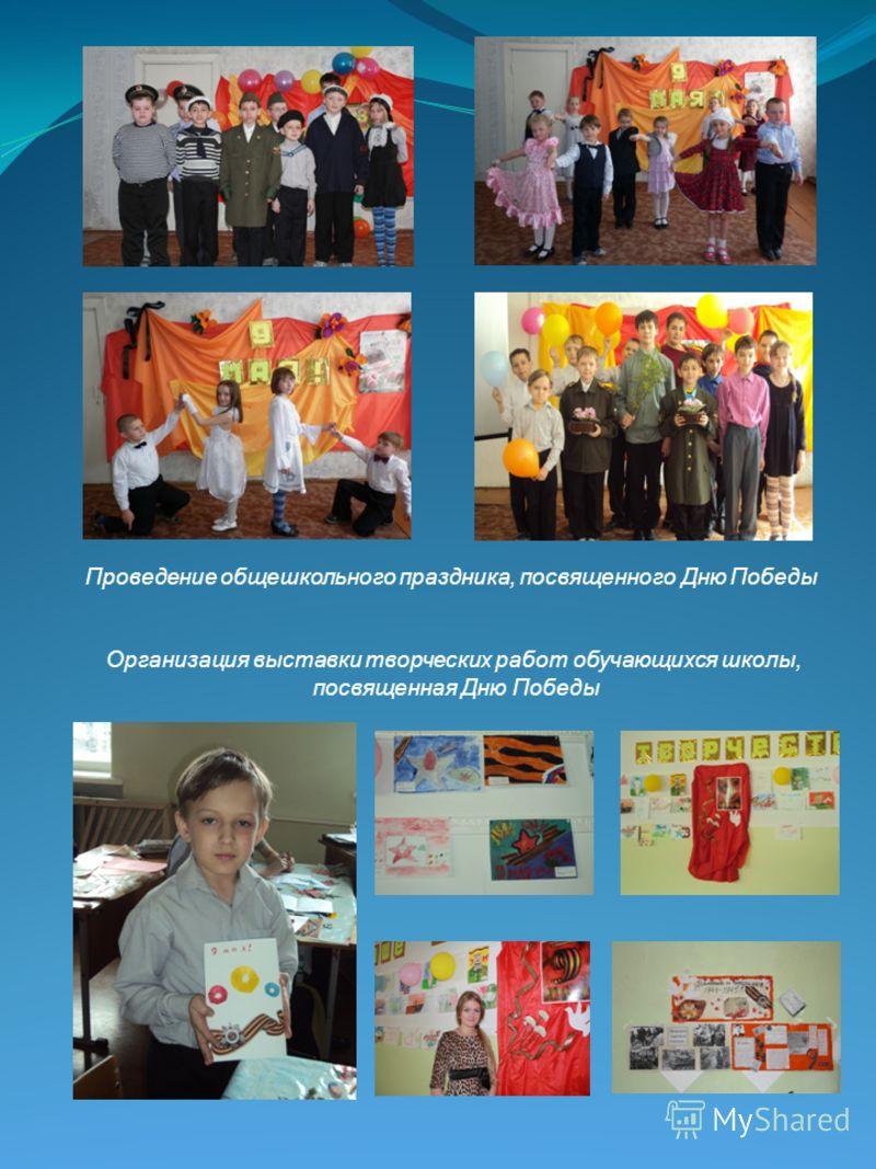 Проведение общешкольного праздника, посвященного Дню Победы Организация выставки творческих работ обучающихся школы, посвященная Дню Победы