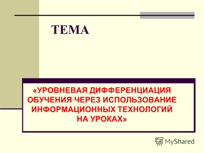 ТЕМА «УРОВНЕВАЯ ДИФФЕРЕНЦИАЦИЯ ОБУЧЕНИЯ ЧЕРЕЗ ИСПОЛЬЗОВАНИЕ ИНФОРМАЦИОННЫХ ТЕХНОЛОГИЙ НА УРОКАХ»