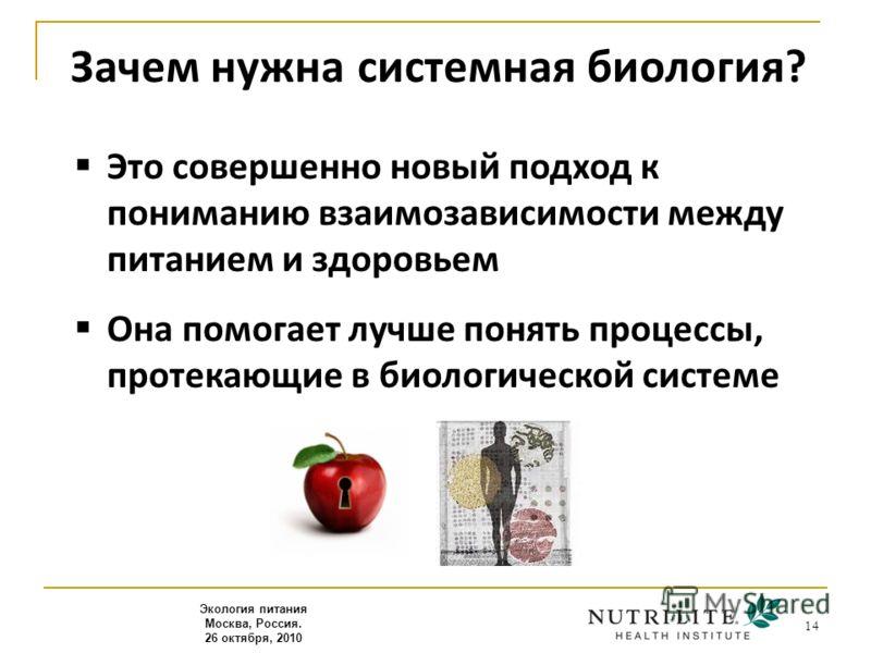 14 Зачем нужна системная биология? Это совершенно новый подход к пониманию взаимозависимости между питанием и здоровьем Она помогает лучше понять процессы, протекающие в биологической системе Экология питания Москва, Россия. 26 октября, 2010