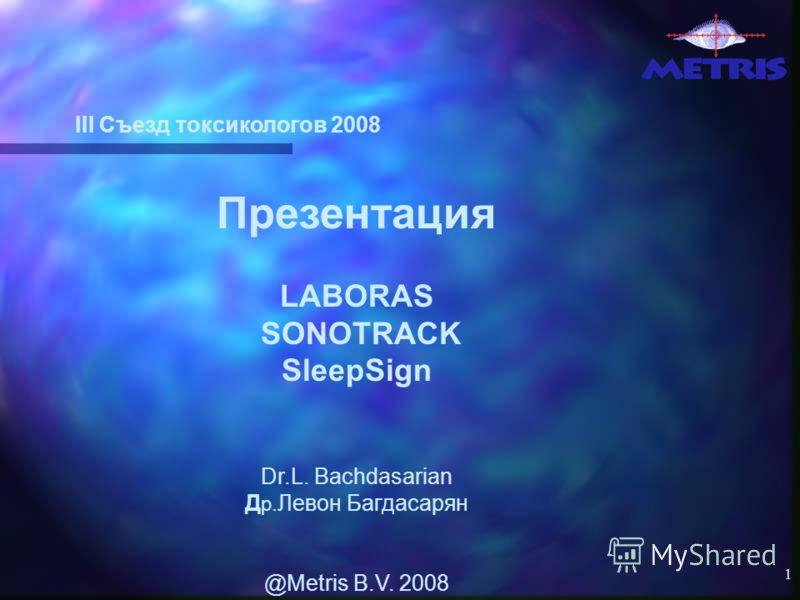 1 III Съезд токсикологов 2008 Презентация LABORAS SONOTRACK SleepSign Dr.L. Bachdasarian Д р. Левон Багдасарян @Metris B.V. 2008