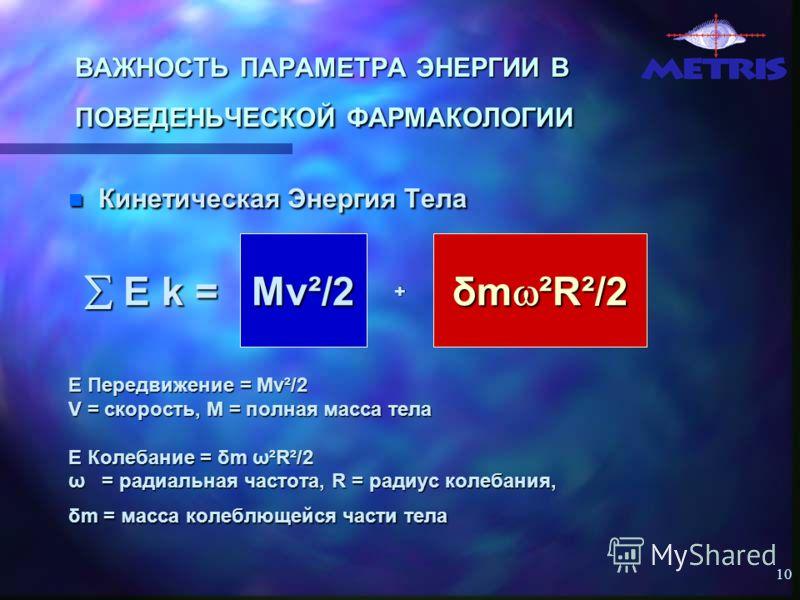 10 ВАЖНОСТЬ ПАРАМЕТРА ЭНЕРГИИ В ПОВЕДЕНЬЧЕСКОЙ ФАРМАКОЛОГИИ Кинетическая Энергия Тела Кинетическая Энергия Тела E Передвижение = Mv²/2 V = скорость, M = полная масса тела E Колебание = δm ω²R²/2 ω = радиальная частота, R = радиус колебания, δm = масс