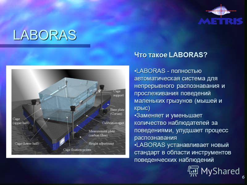 6 LABORAS Что такое LABORAS? LABORAS - полностью автоматическая система для непрерывного распознавания и прослеживания поведений маленьких грызунов (мышeй и крыс)LABORAS - полностью автоматическая система для непрерывного распознавания и прослеживани