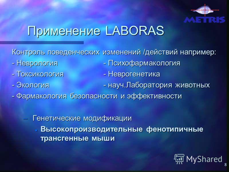 8 Применение LABORAS Контроль поведенческих изменений /действий например: - Неврология - Психофармакология - Токсикология - Неврогенетика - Экология - науч.Лаборатория животных - Фармакология безопасности и эффективности – Генетические модификации Вы