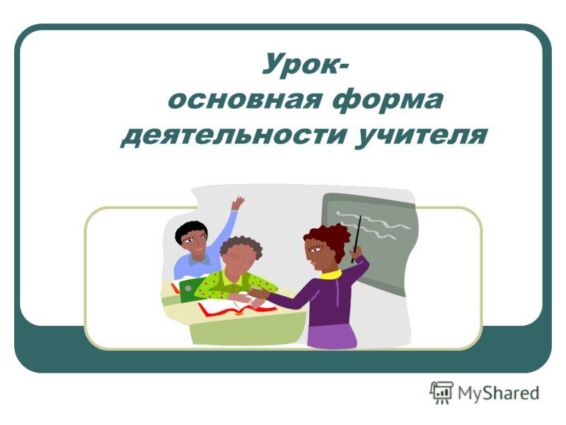 Урок- основная форма деятельности учителя