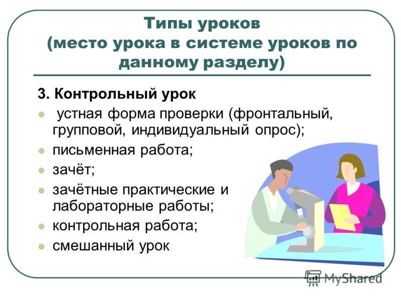 Типы уроков (место урока в системе уроков по данному разделу) 3. Контрольный урок устная форма проверки (фронтальный, групповой, индивидуальный опрос); письменная работа; зачёт; зачётные практические и лабораторные работы; контрольная работа; смешанн