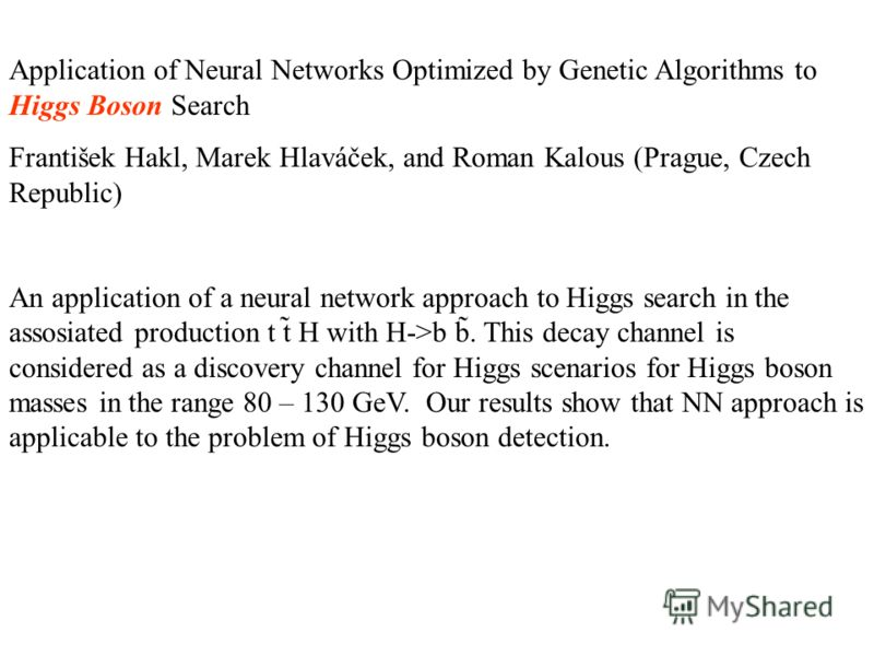 Application of Neural Networks Optimized by Genetic Algorithms to Higgs Boson Search František Hakl, Marek Hlaváček, and Roman Kalous (Prague, Czech Republic) An application of a neural network approach to Higgs search in the assosiated production t