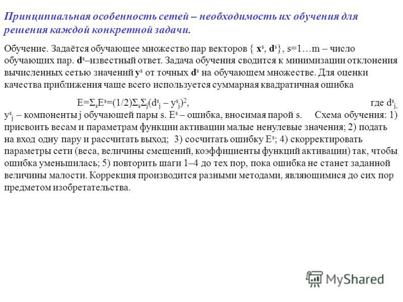 Принципиальная особенность сетей – необходимость их обучения для решения каждой конкретной задачи. Обучение. Задаётся обучающее множество пар векторов { x s, d s }, s=1…m – число обучающих пар. d s –известный ответ. Задача обучения сводится к минимиз