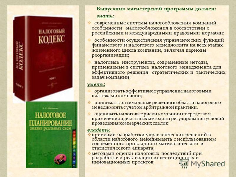 Выпускник магистерской программы должен: знать: современные системы налогообложения компаний, особенности налогообложения в соответствии с российскими