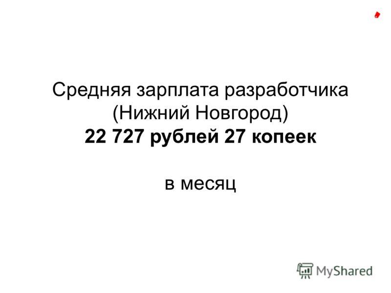 Средняя зарплата разработчика (Нижний Новгород) 22 727 рублей 27 копеек в месяц