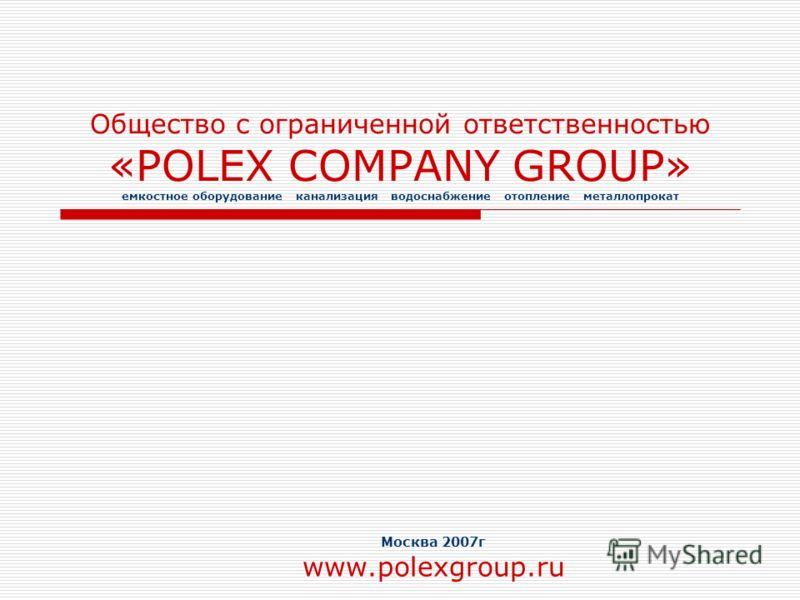 Общество с ограниченной ответственностью «POLEX COMPANY GROUP» емкостное оборудование канализация водоснабжение отопление металлопрокат Москва 2007г www.polexgroup.ru