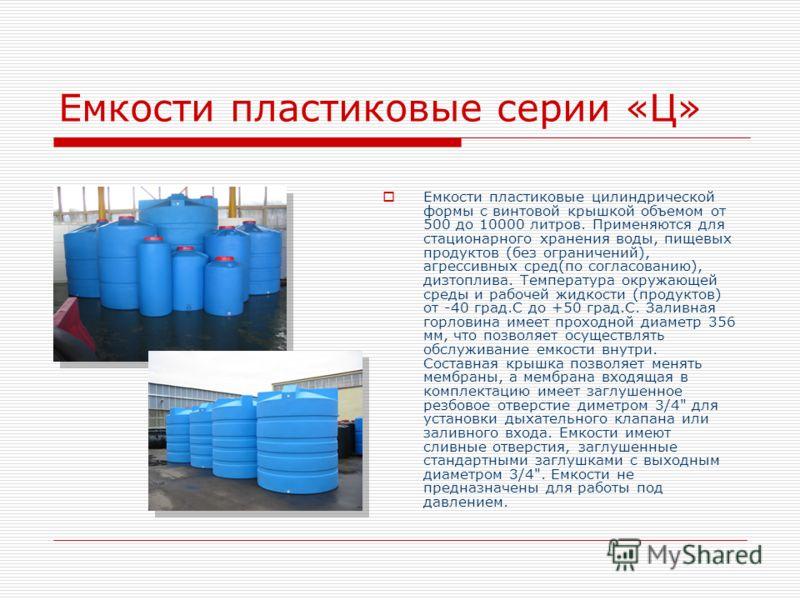 Емкости пластиковые серии «Ц» Емкости пластиковые цилиндрической формы с винтовой крышкой объемом от 500 до 10000 литров. Применяются для стационарного хранения воды, пищевых продуктов (без ограничений), агрессивных сред(по согласованию), дизтоплива.