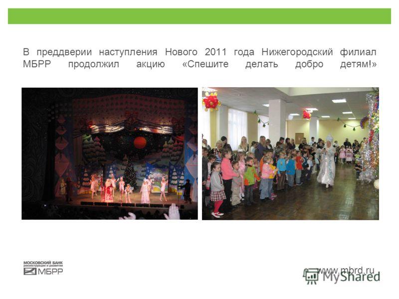 www.mbrd.ru В преддверии наступления Нового 2011 года Нижегородский филиал МБРР продолжил акцию «Спешите делать добро детям!»