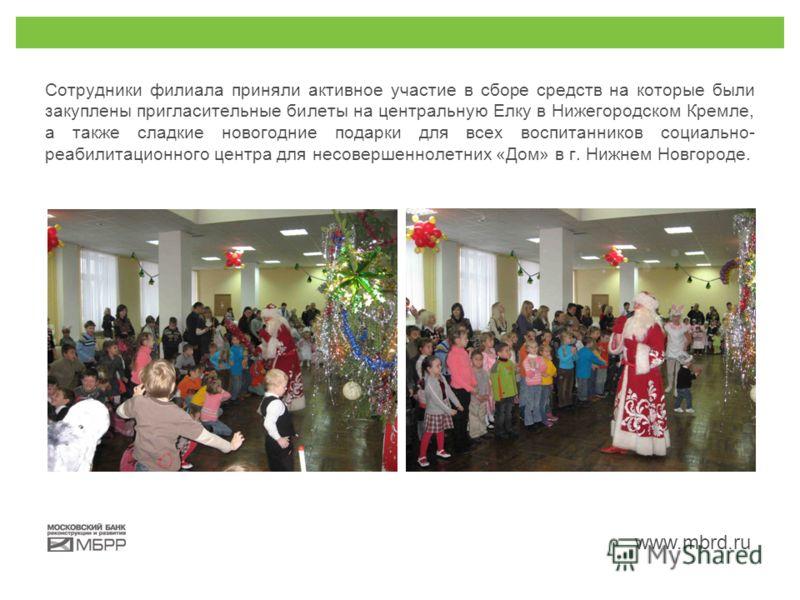 www.mbrd.ru Сотрудники филиала приняли активное участие в сборе средств на которые были закуплены пригласительные билеты на центральную Елку в Нижегородском Кремле, а также сладкие новогодние подарки для всех воспитанников социально- реабилитационног