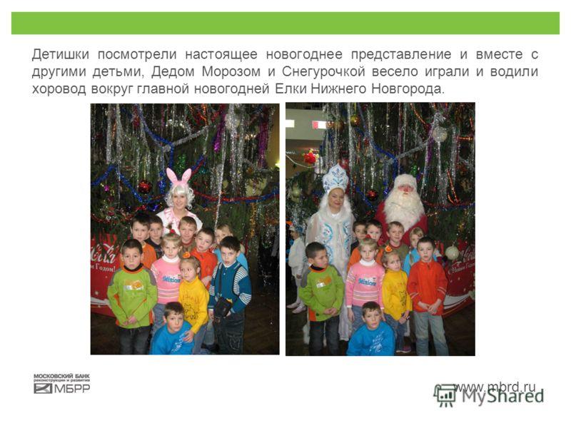 www.mbrd.ru Детишки посмотрели настоящее новогоднее представление и вместе с другими детьми, Дедом Морозом и Снегурочкой весело играли и водили хоровод вокруг главной новогодней Елки Нижнего Новгорода.