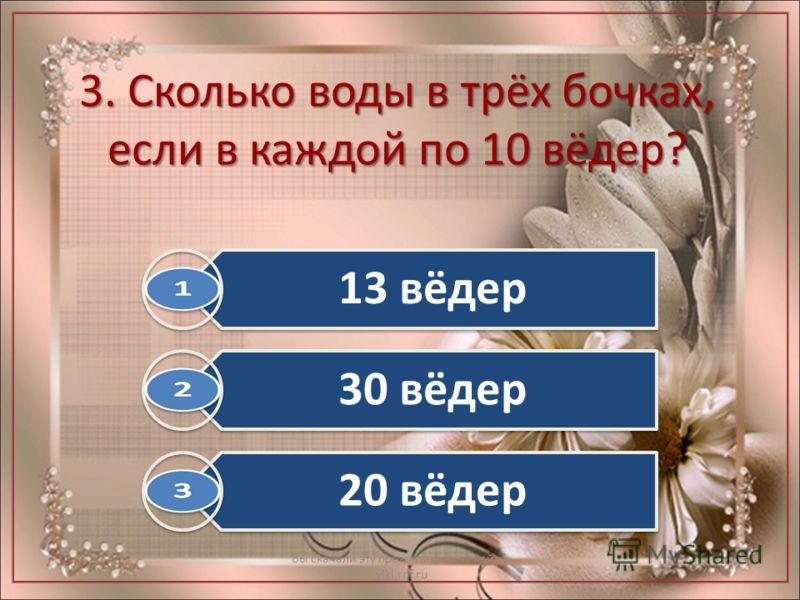3. Сколько воды в трёх бочках, если в каждой по 10 вёдер? Вы скачали эту презентацию на сайте - viki.rdf.ru 13 вёдер 30 вёдер 20 вёдер