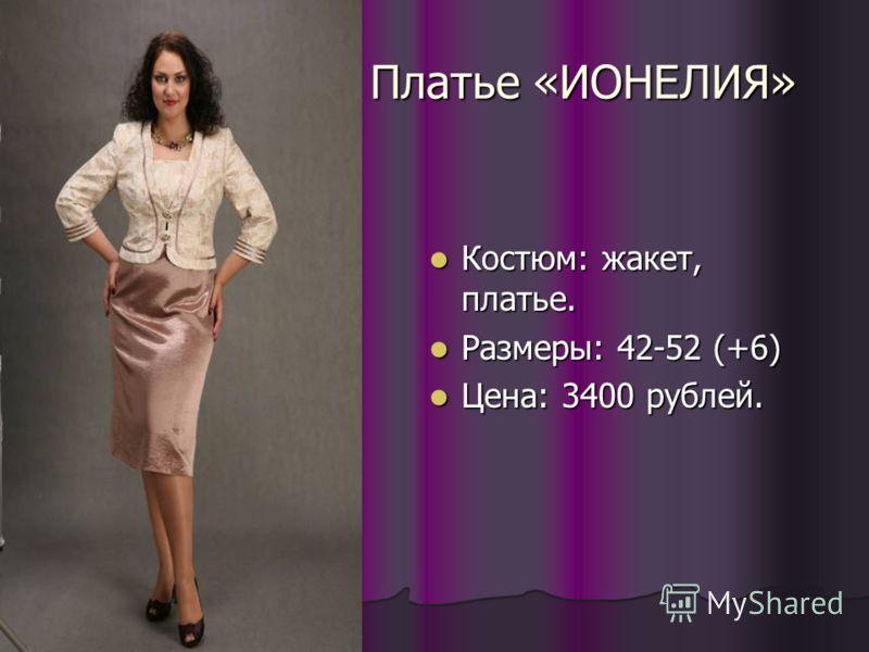 Платье «ИОНЕЛИЯ» Костюм: жакет, платье. Костюм: жакет, платье. Размеры: 42-52 (+6) Размеры: 42-52 (+6) Цена: 3400 рублей. Цена: 3400 рублей.
