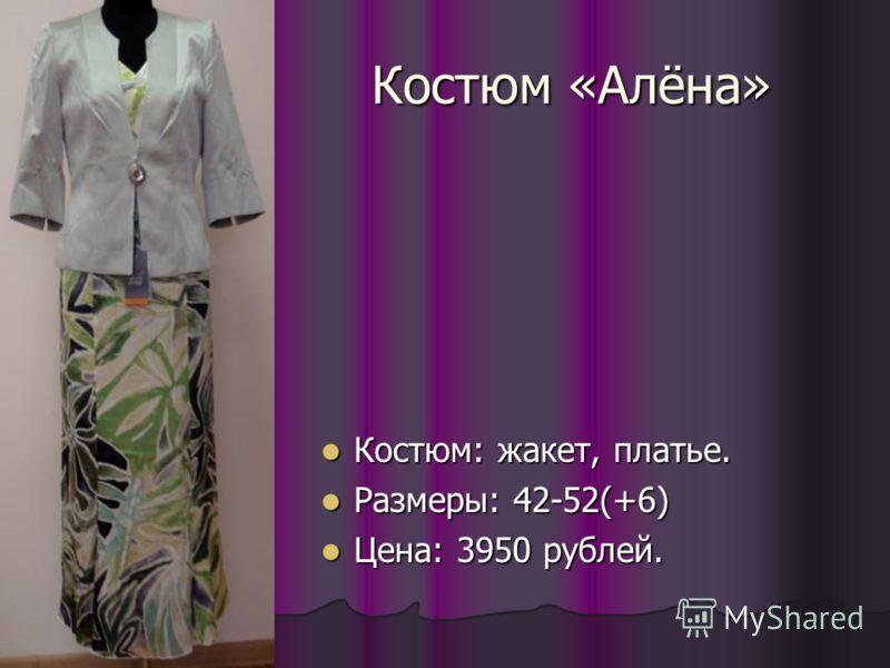 Костюм «Алёна» Костюм: жакет, платье. Костюм: жакет, платье. Размеры: 42-52(+6) Размеры: 42-52(+6) Цена: 3950 рублей. Цена: 3950 рублей.