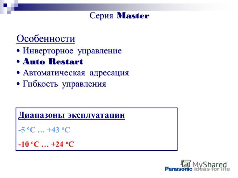 Серия Master Особенности Инверторное управление Инверторное управление Auto Restart Auto Restart Автоматическая адресация Автоматическая адресация Гибкость управления Гибкость управления Диапазоны эксплуатации -5 о С … +43 о С -10 о С … +24 о С
