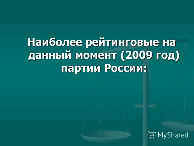 Наиболее рейтинговые на данный момент (2009 год) партии России: Наиболее рейтинговые на данный момент (2009 год) партии России: