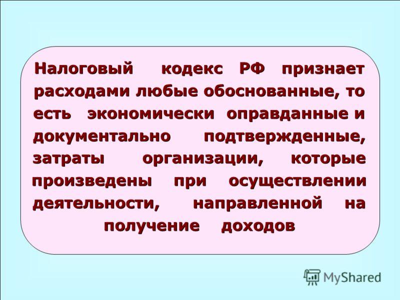 Налоговый кодекс РФ признает расходами любые обоснованные, то есть экономически оправданные и документально подтвержденные, затраты организации, которые произведены при осуществлении деятельности, направленной на получение доходов