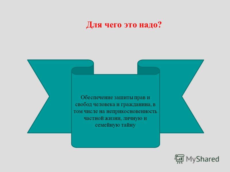 Для чего это надо? Обеспечение защиты прав и свобод человека и гражданина, в том числе на неприкосновенность частной жизни, личную и семейную тайну