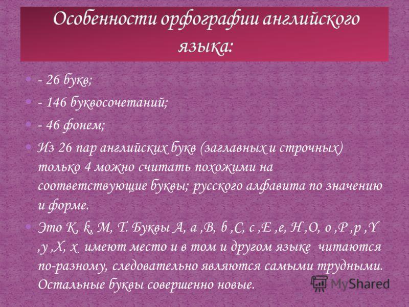 - 26 букв; - 146 буквосочетаний; - 46 фонем; Из 26 пар английских букв (заглавных и строчных) только 4 можно считать похожими на соответствующие буквы; русского алфавита по значению и форме. Это K, k, M, T. Буквы A, a,B, b,C, c,E,e, H,O, o,P,p,Y,y,X,