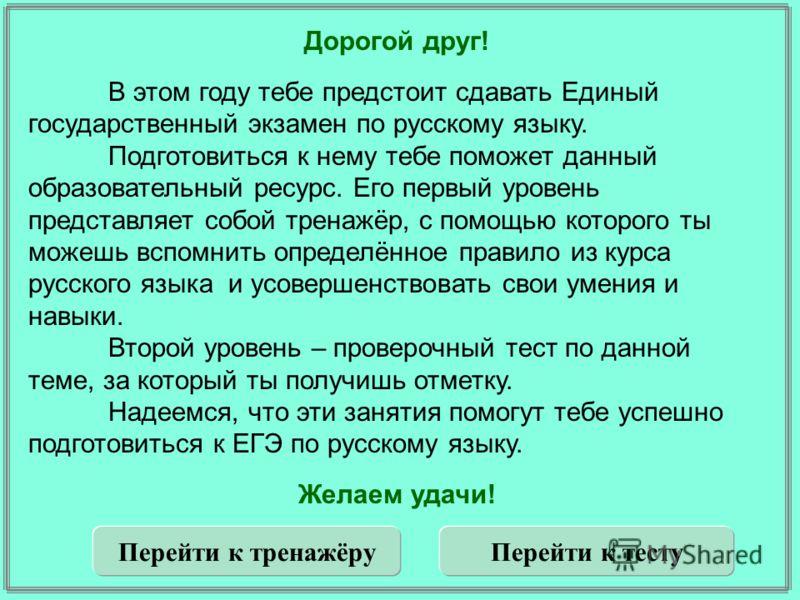 Дорогой друг! В этом году тебе предстоит сдавать Единый государственный экзамен по русскому языку. Подготовиться к нему тебе поможет данный образовательный ресурс. Его первый уровень представляет собой тренажёр, с помощью которого ты можешь вспомнить