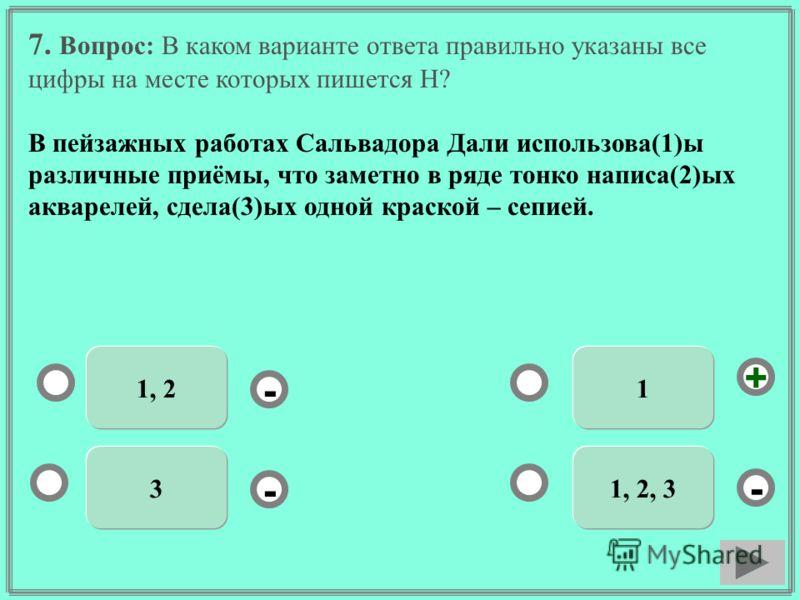 7. Вопрос: В каком варианте ответа правильно указаны все цифры на месте которых пишется Н? В пейзажных работах Сальвадора Дали использова(1)ы различные приёмы, что заметно в ряде тонко написа(2)ых акварелей, сдела(3)ых одной краской – сепией. 1 31, 2