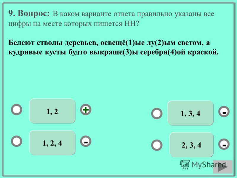 9. Вопрос: В каком варианте ответа правильно указаны все цифры на месте которых пишется НН? Белеют стволы деревьев, освещё(1)ые лу(2)ым светом, а кудрявые кусты будто выкраше(3)ы серебря(4)ой краской. 1, 2 1, 2, 4 1, 3, 4 2, 3, 4 - - + -