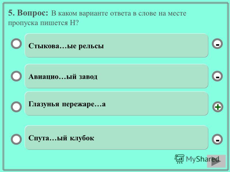 5. Вопрос: В каком варианте ответа в слове на месте пропуска пишется Н? Стыкова…ые рельсы Авиацио…ый завод Глазунья пережаре…а Спута…ый клубок - - + -