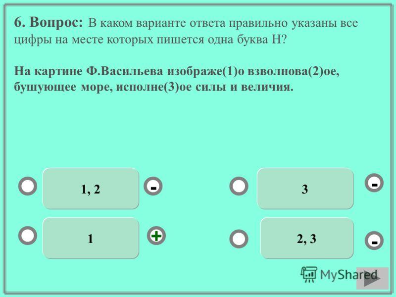 6. Вопрос: В каком варианте ответа правильно указаны все цифры на месте которых пишется одна буква Н? На картине Ф.Васильева изображе(1)о взволнова(2)ое, бушующее море, исполне(3)ое силы и величия. 1, 2 1 3 2, 3 - - + -