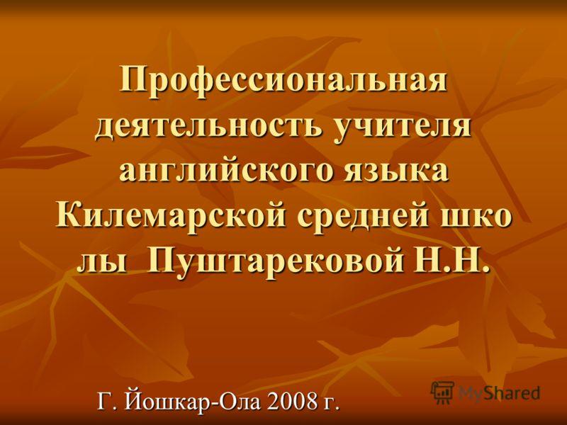 Профессиональная деятельность учителя английского языка Килемарской средней шко лы Пуштарековой Н.Н. Г. Йошкар-Ола 2008 г.