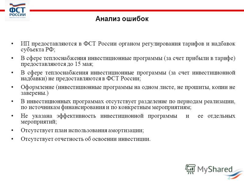 4 Анализ ошибок ИП предоставляются в ФСТ России органом регулирования тарифов и надбавок субъекта РФ; В сфере теплоснабжения инвестиционные программы (за счет прибыли в тарифе) предоставляются до 15 мая; В сфере теплоснабжения инвестиционные программ