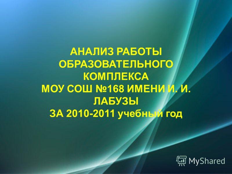 АНАЛИЗ РАБОТЫ ОБРАЗОВАТЕЛЬНОГО КОМПЛЕКСА МОУ СОШ 168 ИМЕНИ И. И. ЛАБУЗЫ ЗА 2010-2011 учебный год